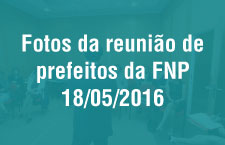 Reunião dos Prefeitos da FNP - 18/05/2016